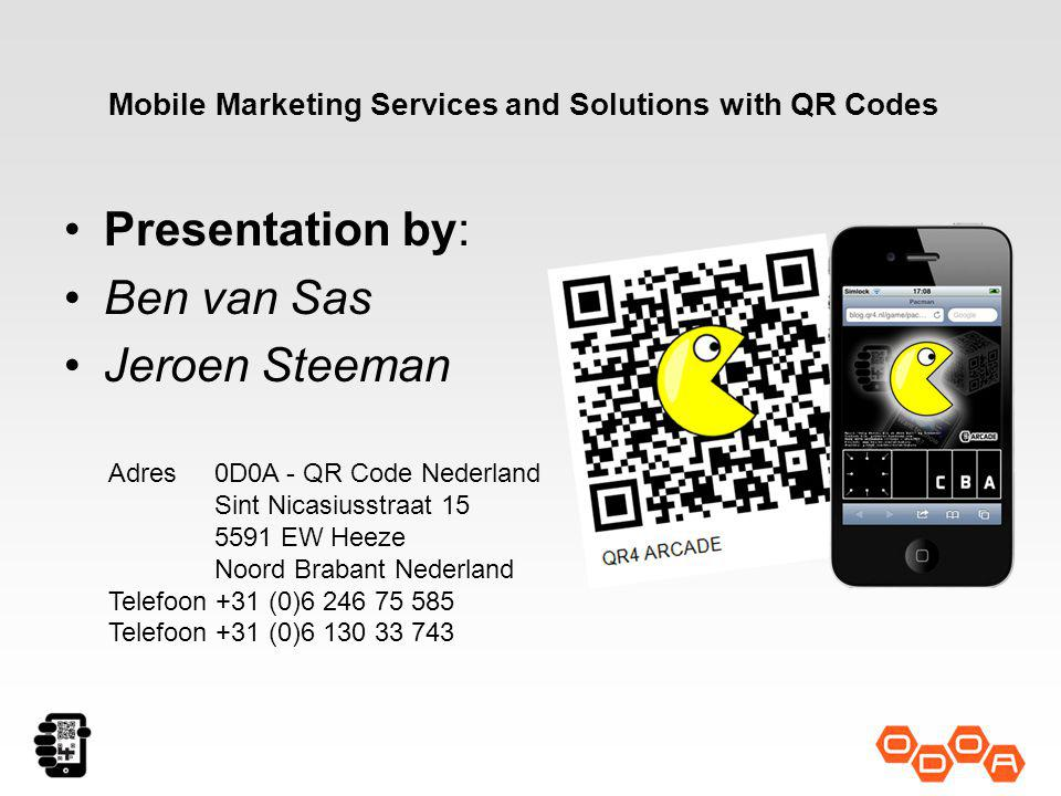 Presentation by: Ben van Sas Jeroen Steeman Adres0D0A - QR Code Nederland Sint Nicasiusstraat 15 5591 EW Heeze Noord Brabant Nederland Telefoon +31 (0)6 246 75 585 Telefoon +31 (0)6 130 33 743 Mobile Marketing Services and Solutions with QR Codes