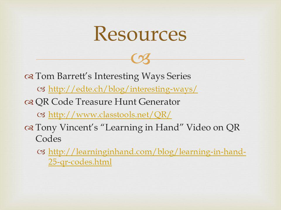 Tom Barretts Interesting Ways Series http://edte.ch/blog/interesting-ways/ QR Code Treasure Hunt Generator http://www.classtools.net/QR/ Tony Vincents Learning in Hand Video on QR Codes http://learninginhand.com/blog/learning-in-hand- 25-qr-codes.html http://learninginhand.com/blog/learning-in-hand- 25-qr-codes.html Resources