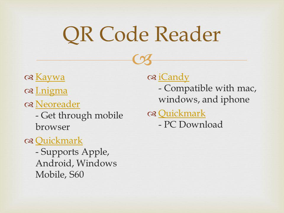 QR Code Reader Kaywa I.nigma Neoreader - Get through mobile browser Neoreader Quickmark - Supports Apple, Android, Windows Mobile, S60 Quickmark iCandy - Compatible with mac, windows, and iphone iCandy Quickmark - PC Download Quickmark