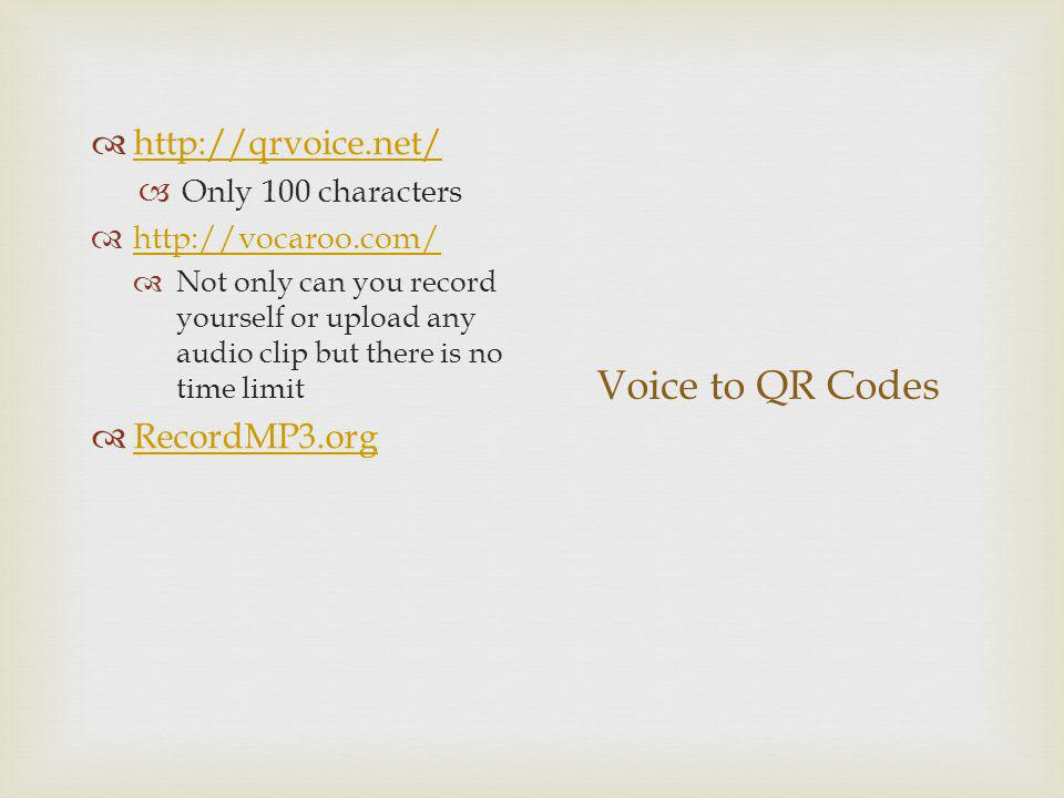 Voice to QR Codes http://qrvoice.net/ Only 100 characters http://vocaroo.com/ Not only can you record yourself or upload any audio clip but there is no time limit RecordMP3.org