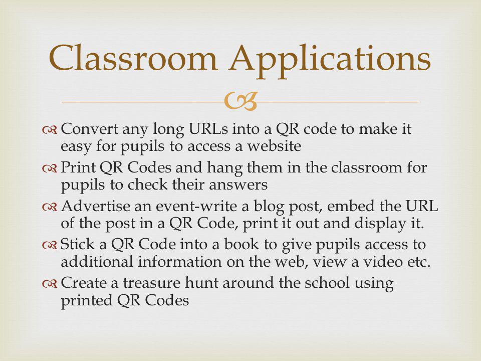 Convert any long URLs into a QR code to make it easy for pupils to access a website Print QR Codes and hang them in the classroom for pupils to check their answers Advertise an event-write a blog post, embed the URL of the post in a QR Code, print it out and display it.