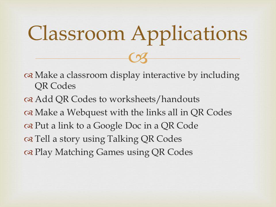 Make a classroom display interactive by including QR Codes Add QR Codes to worksheets/handouts Make a Webquest with the links all in QR Codes Put a link to a Google Doc in a QR Code Tell a story using Talking QR Codes Play Matching Games using QR Codes Classroom Applications