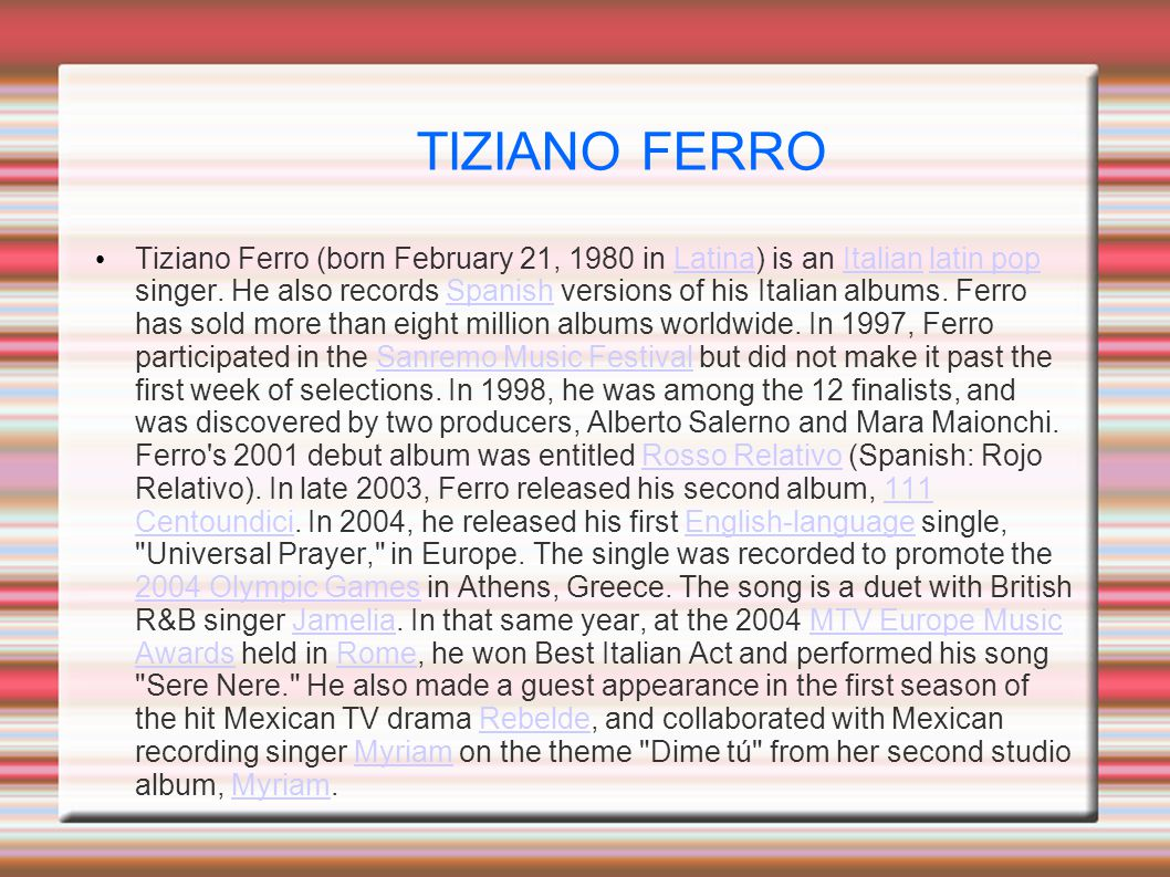 TIZIANO FERRO Tiziano Ferro (born February 21, 1980 in Latina) is an Italian latin pop singer.