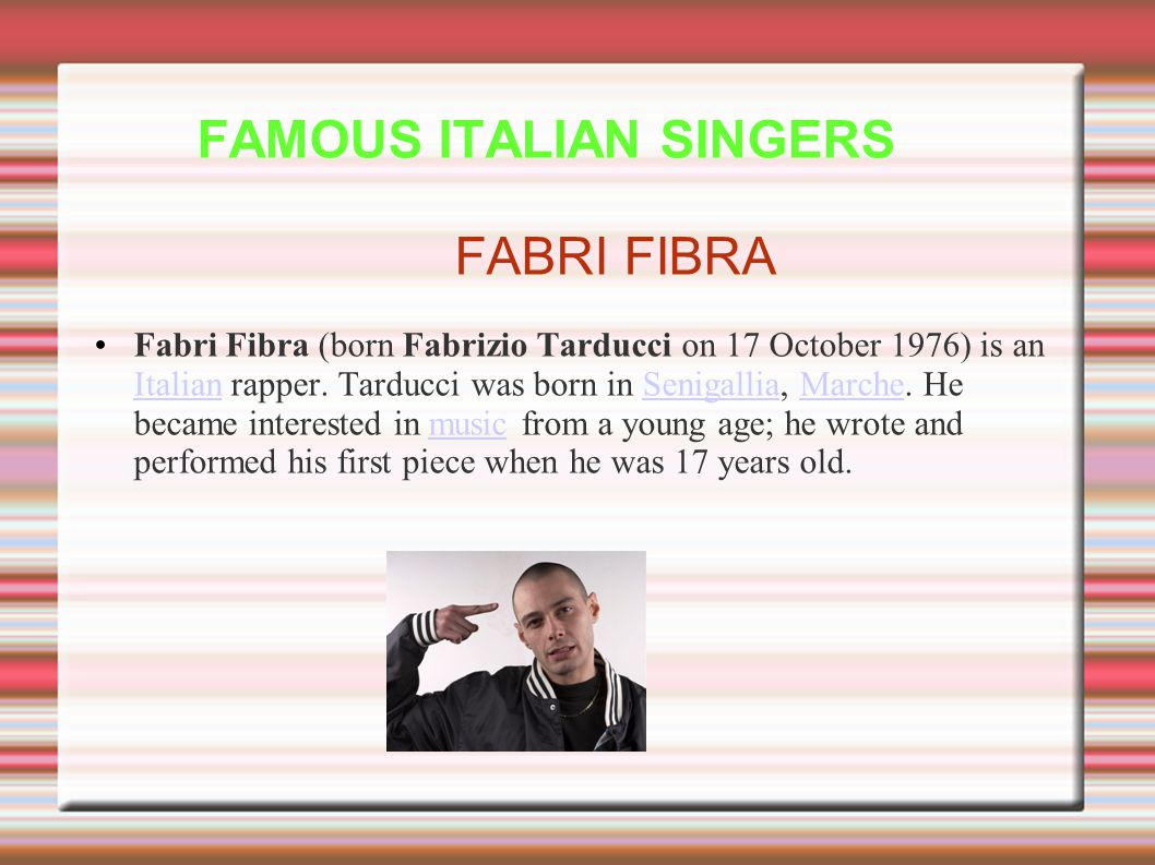 FAMOUS ITALIAN SINGERS FABRI FIBRA Fabri Fibra (born Fabrizio Tarducci on 17 October 1976) is an Italian rapper.