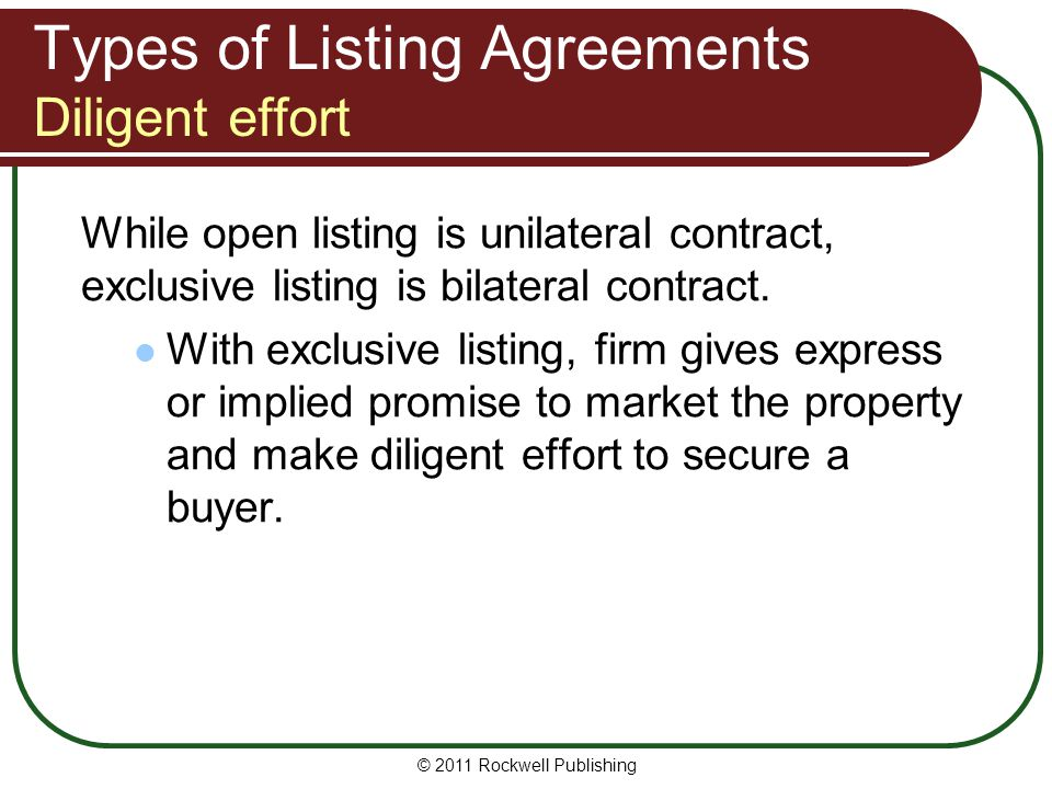 Types of Listing Agreements Diligent effort While open listing is unilateral contract, exclusive listing is bilateral contract.