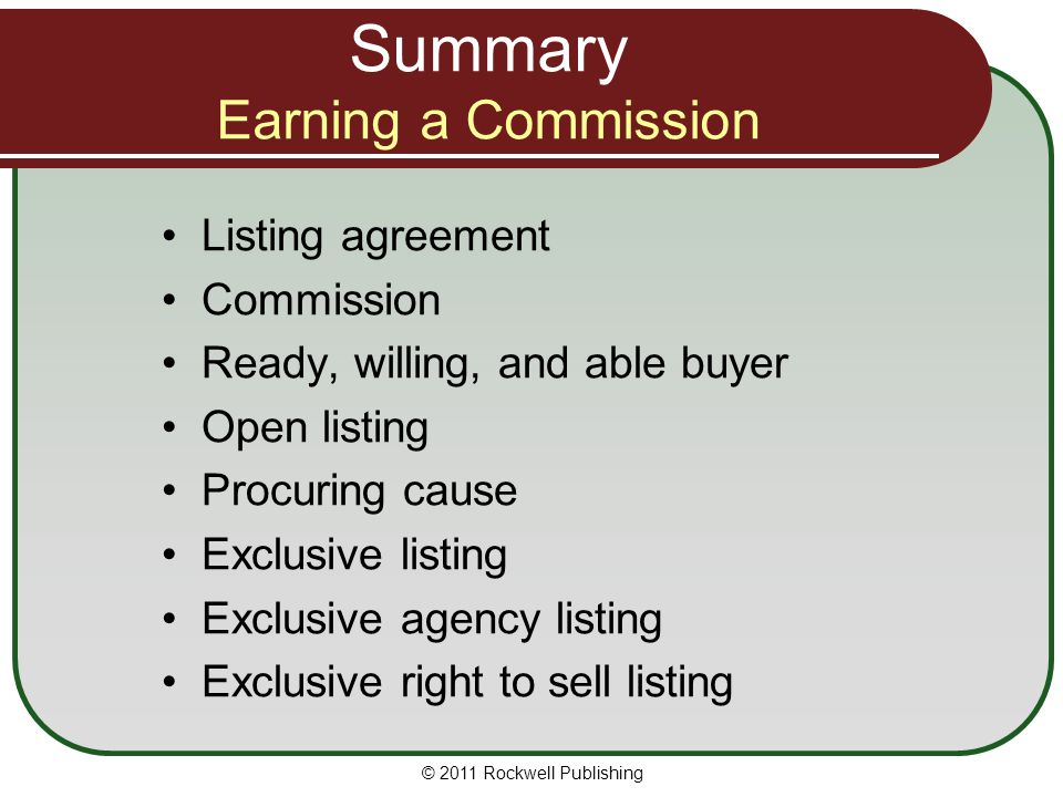 Summary Earning a Commission Listing agreement Commission Ready, willing, and able buyer Open listing Procuring cause Exclusive listing Exclusive agency listing Exclusive right to sell listing © 2011 Rockwell Publishing