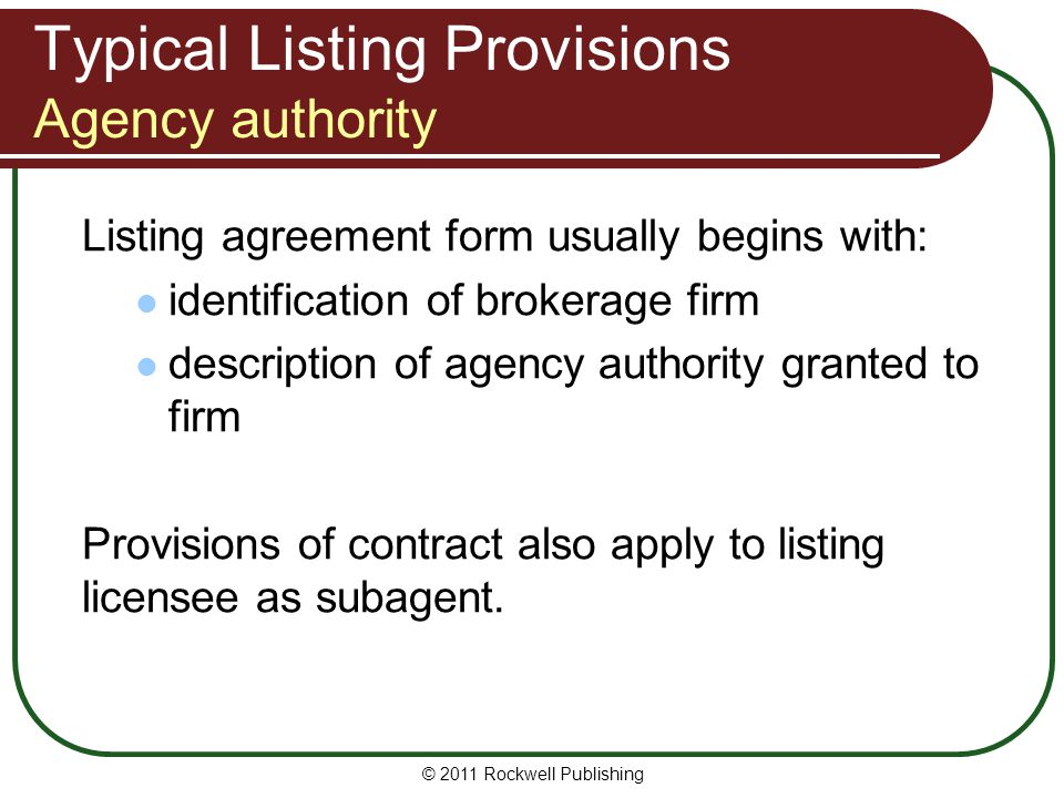 Typical Listing Provisions Agency authority Listing agreement form usually begins with: identification of brokerage firm description of agency authority granted to firm Provisions of contract also apply to listing licensee as subagent.