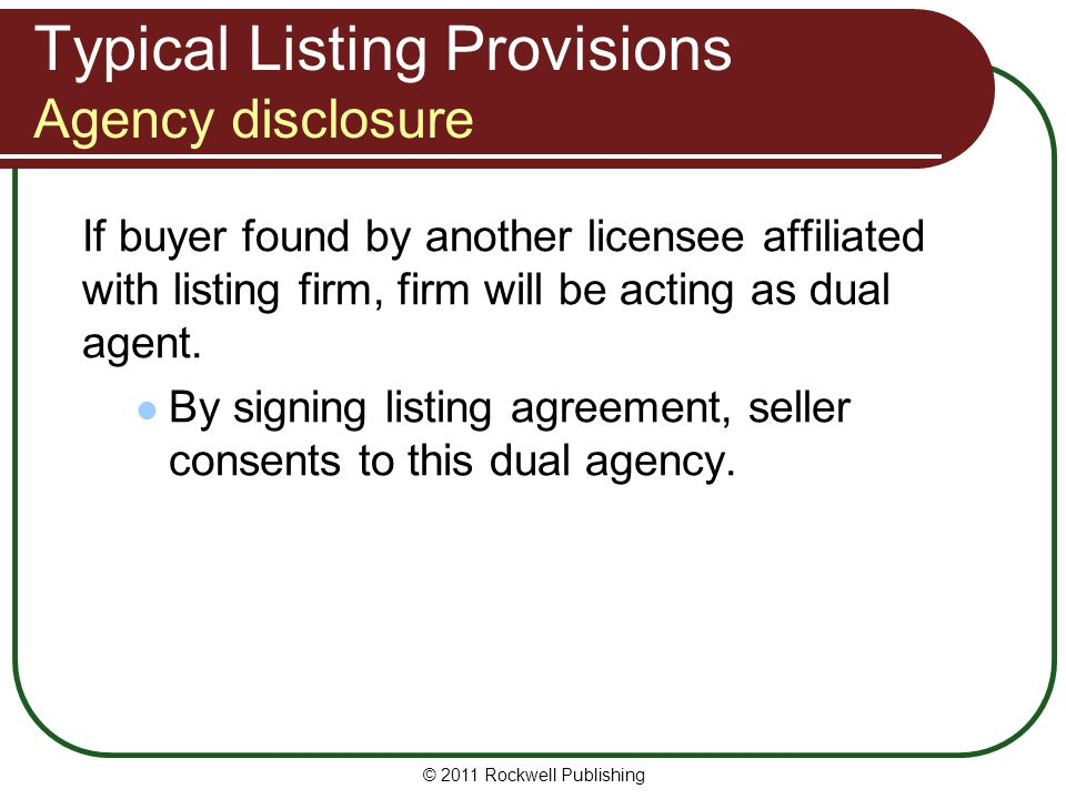 Typical Listing Provisions Agency disclosure If buyer found by another licensee affiliated with listing firm, firm will be acting as dual agent.