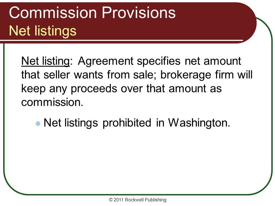 Commission Provisions Net listings Net listing: Agreement specifies net amount that seller wants from sale; brokerage firm will keep any proceeds over that amount as commission.