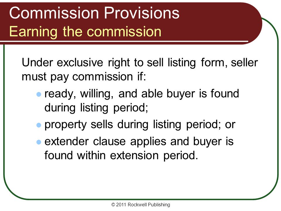 Commission Provisions Earning the commission Under exclusive right to sell listing form, seller must pay commission if: ready, willing, and able buyer is found during listing period; property sells during listing period; or extender clause applies and buyer is found within extension period.
