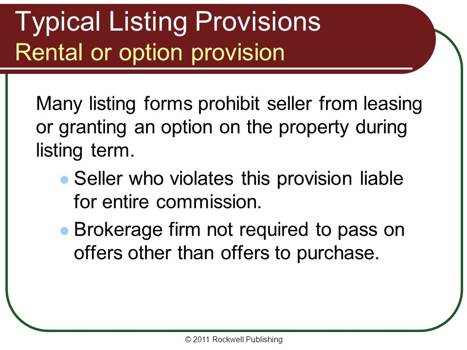 Typical Listing Provisions Rental or option provision Many listing forms prohibit seller from leasing or granting an option on the property during listing term.
