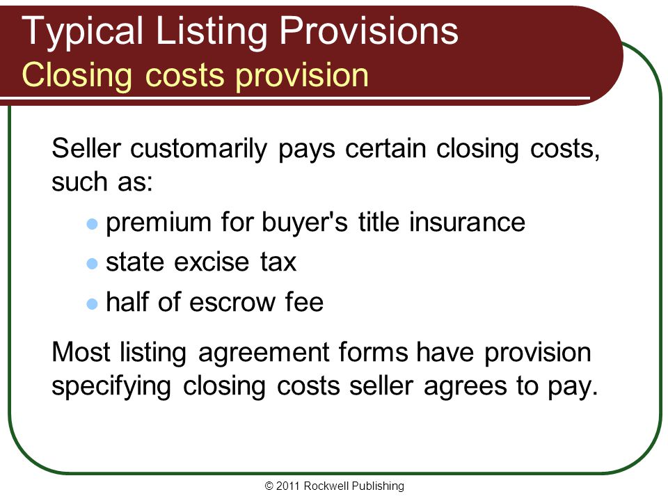 Typical Listing Provisions Closing costs provision Seller customarily pays certain closing costs, such as: premium for buyer s title insurance state excise tax half of escrow fee Most listing agreement forms have provision specifying closing costs seller agrees to pay.