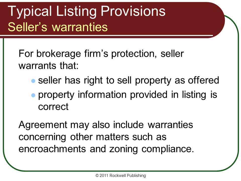 Typical Listing Provisions Sellers warranties For brokerage firms protection, seller warrants that: seller has right to sell property as offered property information provided in listing is correct Agreement may also include warranties concerning other matters such as encroachments and zoning compliance.