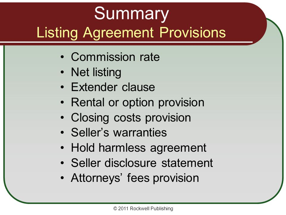 Summary Listing Agreement Provisions Commission rate Net listing Extender clause Rental or option provision Closing costs provision Sellers warranties Hold harmless agreement Seller disclosure statement Attorneys fees provision © 2011 Rockwell Publishing