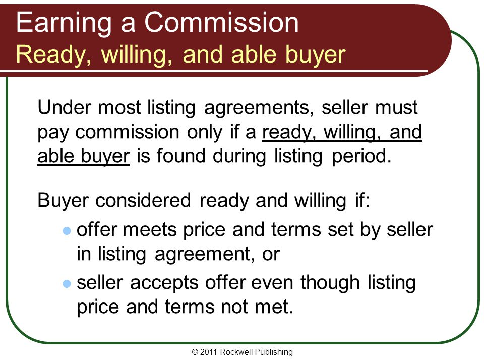 Earning a Commission Ready, willing, and able buyer Under most listing agreements, seller must pay commission only if a ready, willing, and able buyer is found during listing period.