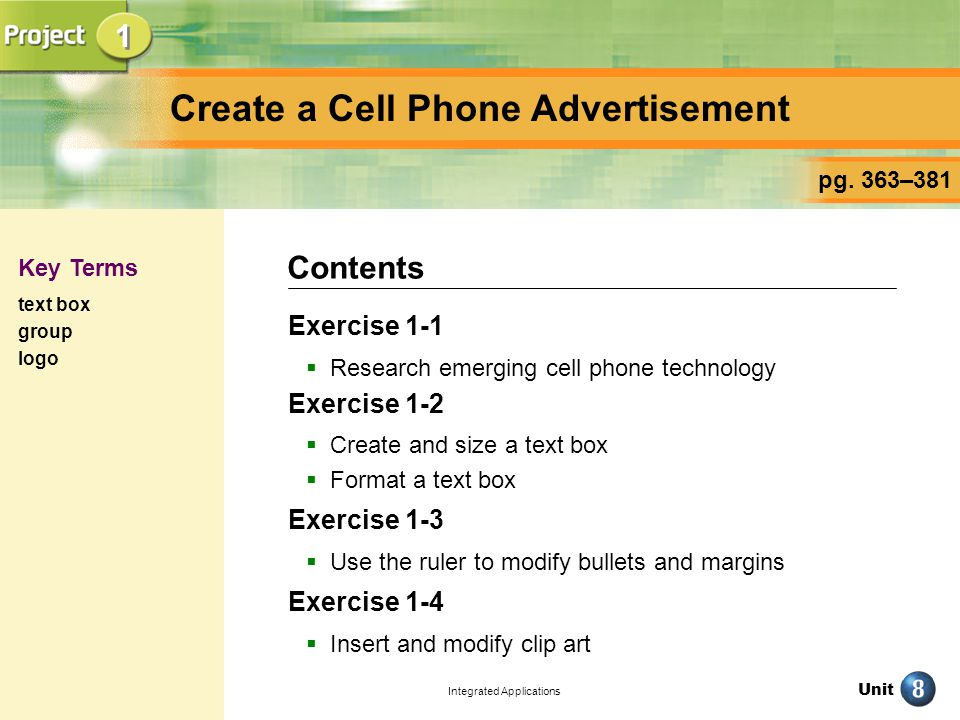 Unit Integrated Applications Create a Cell Phone Advertisement Exercise 1-1 Research emerging cell phone technology Exercise 1-2 Create and size a text box Format a text box Exercise 1-3 Use the ruler to modify bullets and margins Exercise 1-4 Insert and modify clip art Contents pg.