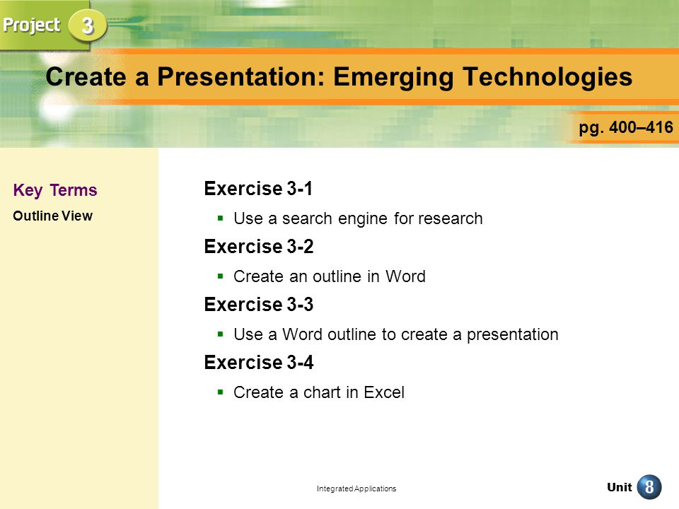 Unit Integrated Applications Create a Presentation: Emerging Technologies Exercise 3-1 Use a search engine for research Exercise 3-2 Create an outline in Word Exercise 3-3 Use a Word outline to create a presentation Exercise 3-4 Create a chart in Excel pg.