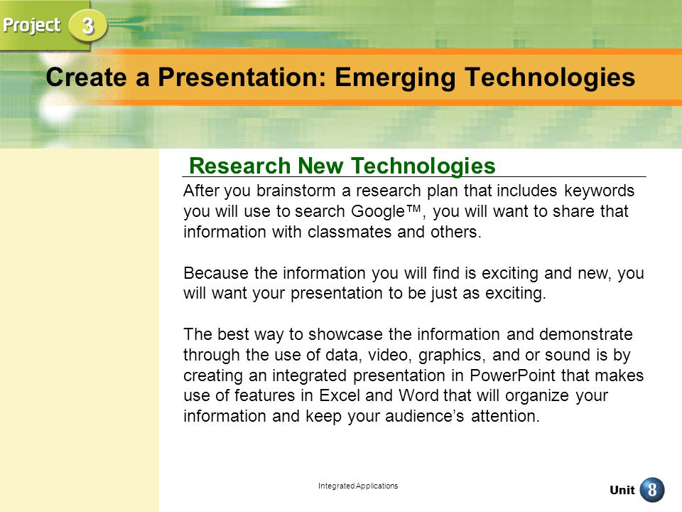 Unit Integrated Applications 3 3 Research New Technologies Create a Presentation: Emerging Technologies After you brainstorm a research plan that includes keywords you will use to search Google, you will want to share that information with classmates and others.