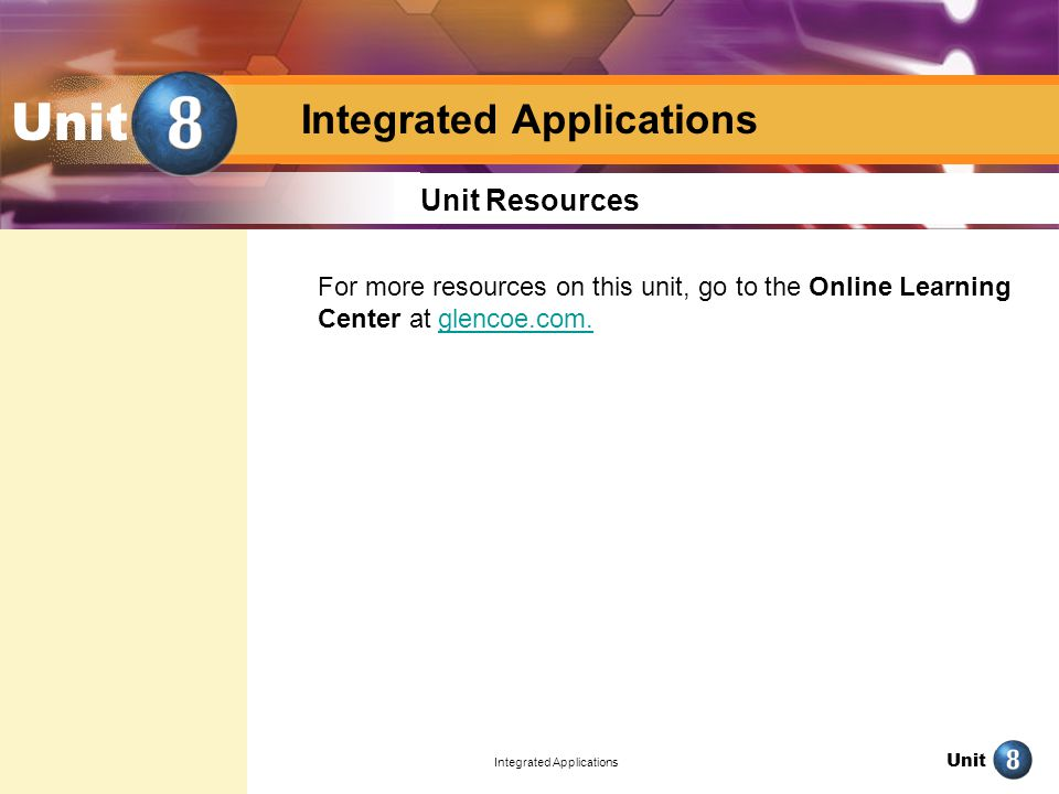 Unit Integrated Applications Unit Unit Resources For more resources on this unit, go to the Online Learning Center at glencoe.com.glencoe.com.