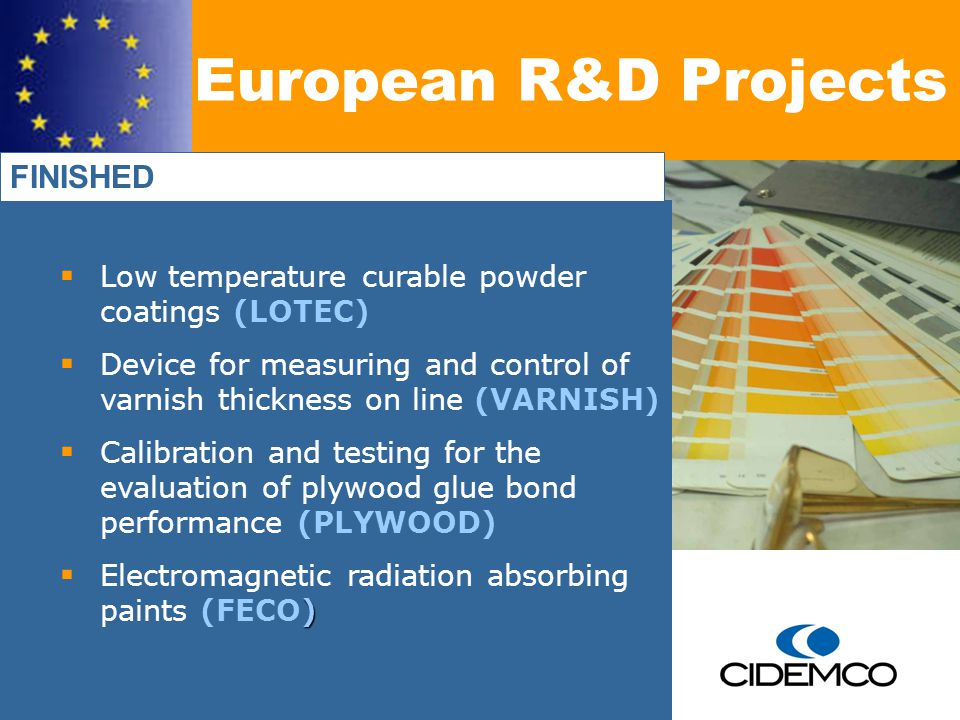 Low temperature curable powder coatings (LOTEC) Device for measuring and control of varnish thickness on line (VARNISH) Calibration and testing for the evaluation of plywood glue bond performance (PLYWOOD) ) Electromagnetic radiation absorbing paints (FECO) European R&D Projects FINISHED