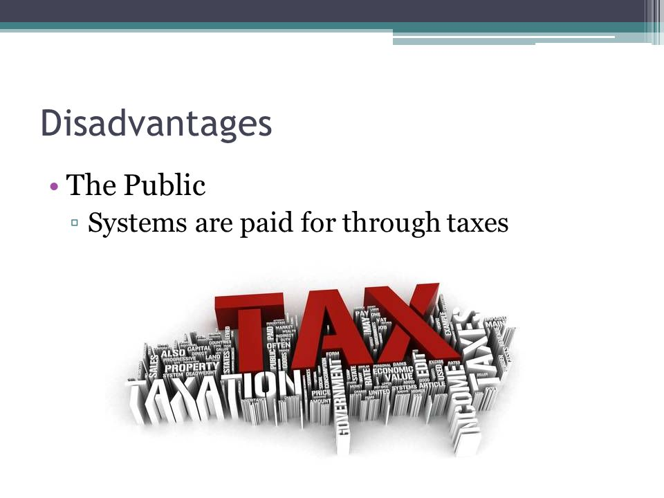 Disadvantages The Public Systems are paid for through taxes