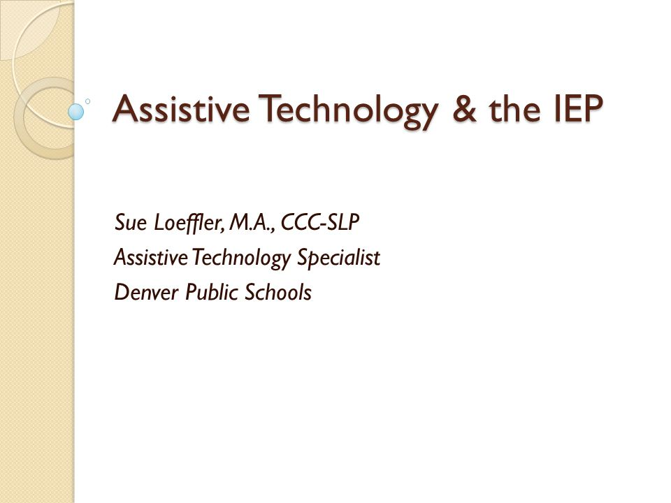 Assistive Technology & the IEP Sue Loeffler, M.A., CCC-SLP Assistive Technology Specialist Denver Public Schools