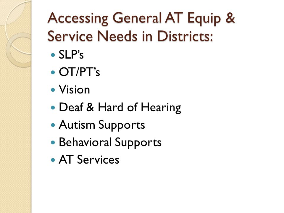 Accessing General AT Equip & Service Needs in Districts: SLPs OT/PTs Vision Deaf & Hard of Hearing Autism Supports Behavioral Supports AT Services