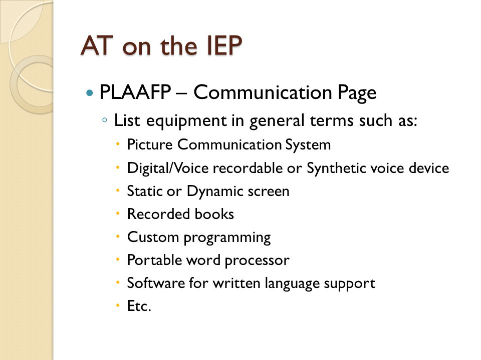 AT on the IEP PLAAFP – Communication Page List equipment in general terms such as: Picture Communication System Digital/Voice recordable or Synthetic voice device Static or Dynamic screen Recorded books Custom programming Portable word processor Software for written language support Etc.