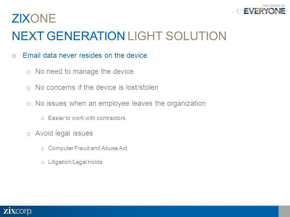 NEXT GENERATION LIGHT SOLUTION ZIXONE o Email data never resides on the device o No need to manage the device o No concerns if the device is lost/stolen o No issues when an employee leaves the organization o Easier to work with contractors o Avoid legal issues o Computer Fraud and Abuse Act o Litigation/Legal Holds