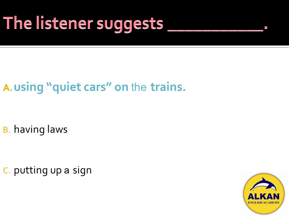 A. using quiet cars on the trains. B. having laws C. putting up a sign