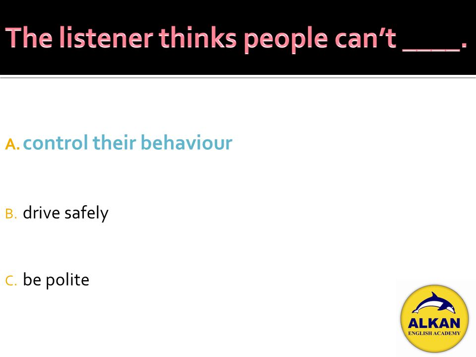 A. control their behaviour B. drive safely C. be polite