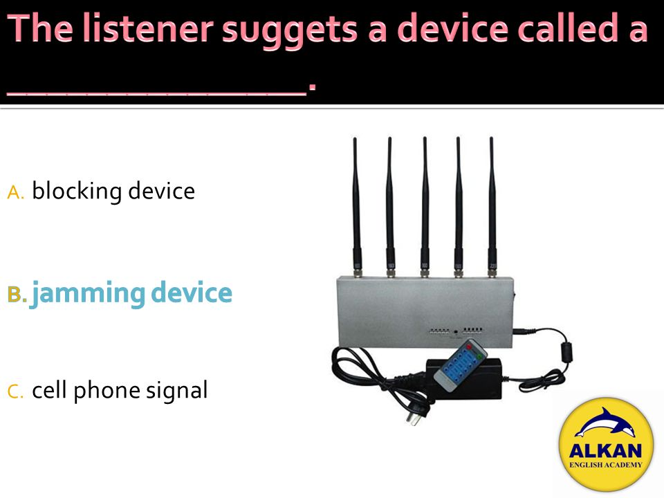 A. blocking device B. jamming device C. cell phone signal