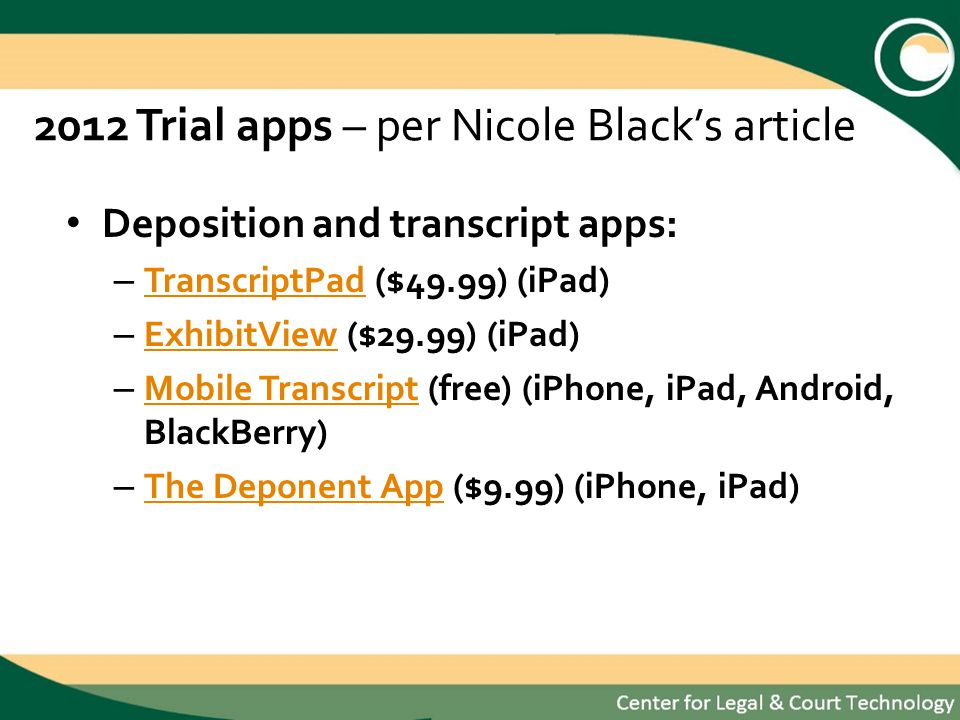 2012 Trial apps – per Nicole Blacks article Deposition and transcript apps: – TranscriptPad ($49.99) (iPad) TranscriptPad – ExhibitView ($29.99) (iPad) ExhibitView – Mobile Transcript (free) (iPhone, iPad, Android, BlackBerry) Mobile Transcript – The Deponent App ($9.99) (iPhone, iPad) The Deponent App