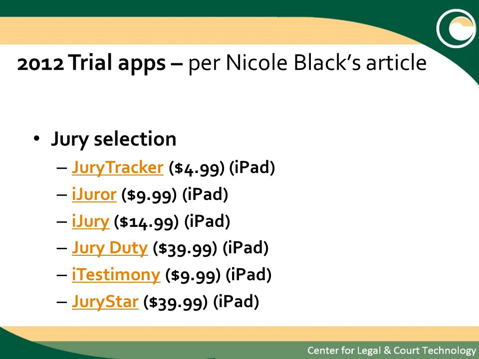 2012 Trial apps – per Nicole Blacks article Jury selection – JuryTracker ($4.99) (iPad) JuryTracker – iJuror ($9.99) (iPad) iJuror – iJury ($14.99) (iPad) iJury – Jury Duty ($39.99) (iPad) Jury Duty – iTestimony ($9.99) (iPad) iTestimony – JuryStar ($39.99) (iPad) JuryStar