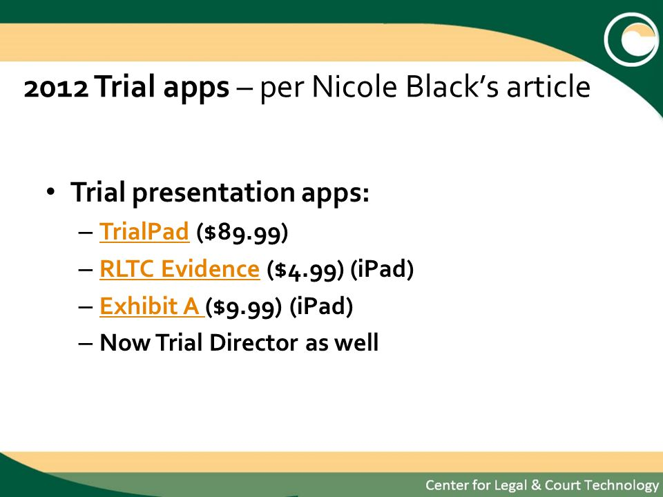 2012 Trial apps – per Nicole Blacks article Trial presentation apps: – TrialPad ($89.99) TrialPad – RLTC Evidence ($4.99) (iPad) RLTC Evidence – Exhibit A ($9.99) (iPad) Exhibit A – Now Trial Director as well