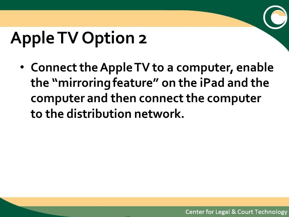 Apple TV Option 2 Connect the Apple TV to a computer, enable the mirroring feature on the iPad and the computer and then connect the computer to the distribution network.