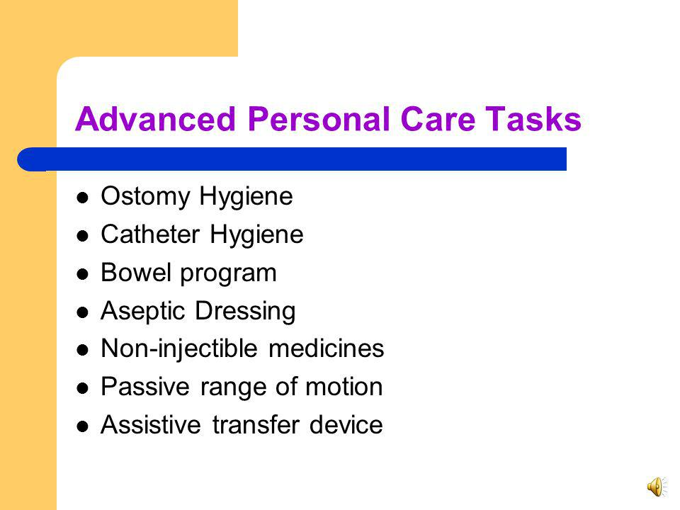 Advanced Personal Care Services Advanced personal care services are maintenance services provided to a recipient in the individuals home to assist with activities of daily living when this assistance requires devices and procedures related to altered body functions.