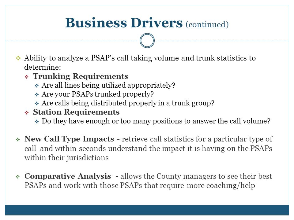 Business Drivers (continued) Ability to analyze a PSAPs call taking volume and trunk statistics to determine: Trunking Requirements Are all lines being utilized appropriately.