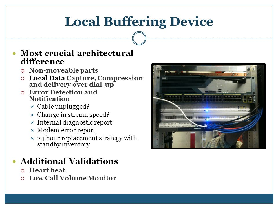 Local Buffering Device Most crucial architectural difference Non-moveable parts Local Data Capture, Compression and delivery over dial-up Error Detection and Notification Cable unplugged.