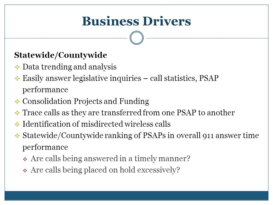 Business Drivers Statewide/Countywide Data trending and analysis Easily answer legislative inquiries – call statistics, PSAP performance Consolidation Projects and Funding Trace calls as they are transferred from one PSAP to another Identification of misdirected wireless calls Statewide/Countywide ranking of PSAPs in overall 911 answer time performance Are calls being answered in a timely manner.