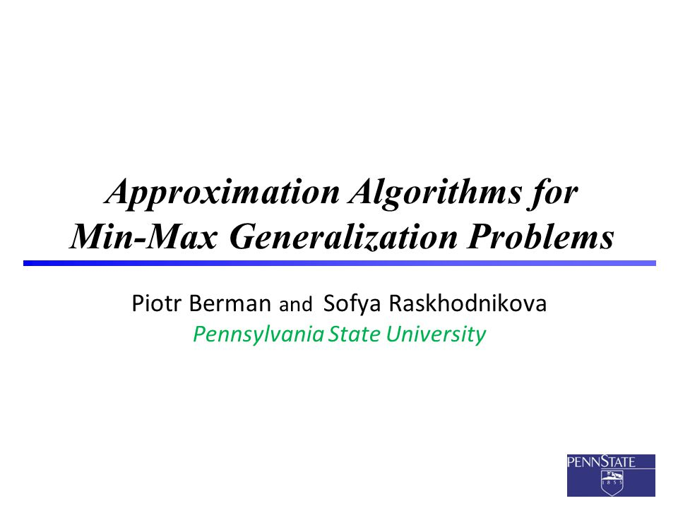 1 Approximation Algorithms for Min-Max Generalization Problems Piotr Berman and Sofya Raskhodnikova Pennsylvania State University TexPoint fonts used in EMF.