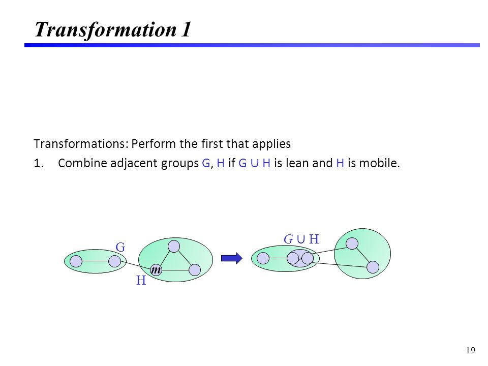 Transformation 1 Transformations: Perform the first that applies 1.Combine adjacent groups G, H if G H is lean and H is mobile.