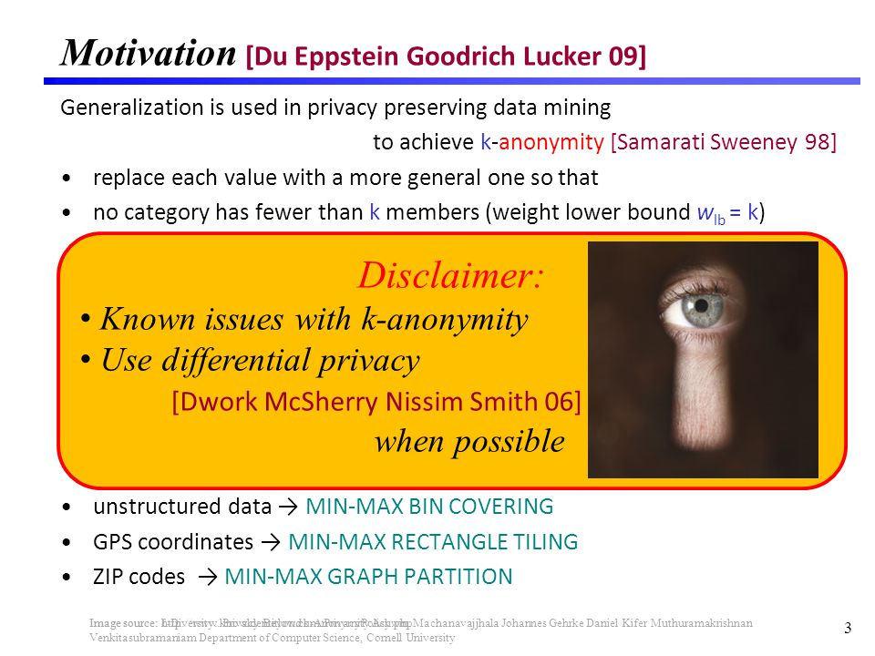 Motivation [Du Eppstein Goodrich Lucker 09] Generalization is used in privacy preserving data mining to achieve k-anonymity [Samarati Sweeney 98] replace each value with a more general one so that no category has fewer than k members (weight lower bound w lb = k) unstructured data MIN-MAX BIN COVERING GPS coordinates MIN-MAX RECTANGLE TILING ZIP codes MIN-MAX GRAPH PARTITION 3 Image source: -Diversity: Privacy Beyond k-Anonymity Ashwin Machanavajjhala Johannes Gehrke Daniel Kifer Muthuramakrishnan Venkitasubramaniam Department of Computer Science, Cornell University Disclaimer: Known issues with k-anonymity Use differential privacy [Dwork McSherry Nissim Smith 06] when possible Image source: http://www.knowldentitlow.com/PrivacyPolicy.php