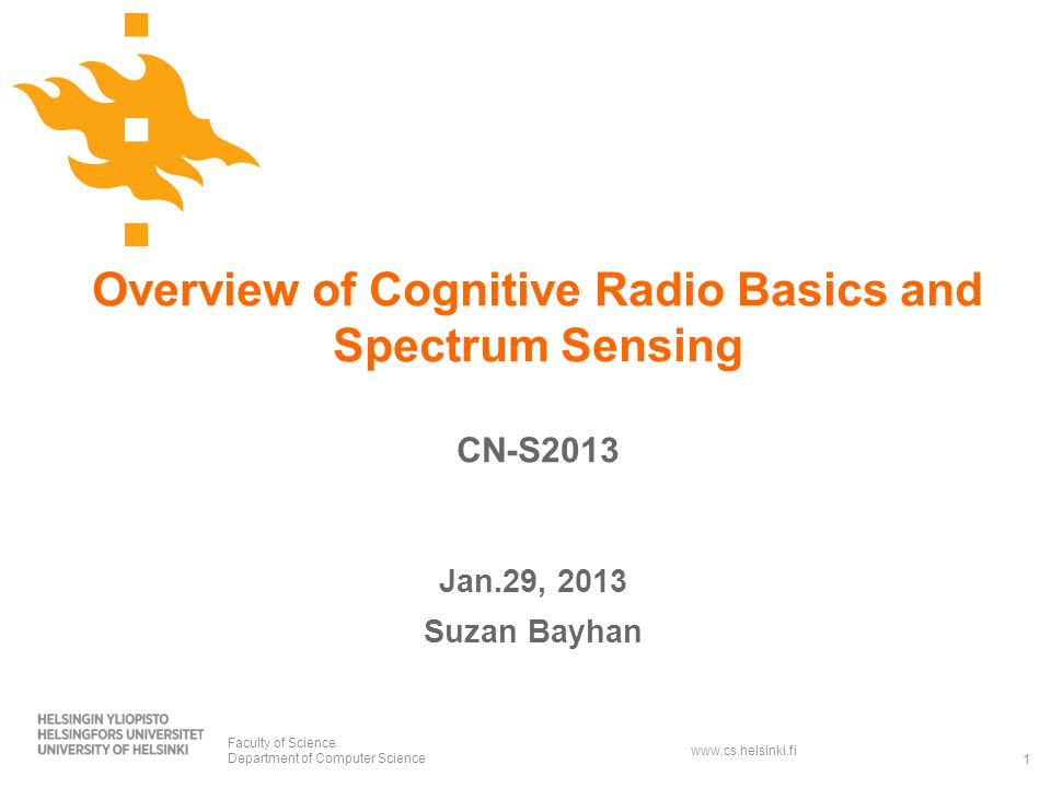 www.cs.helsinki.fi Overview of Cognitive Radio Basics and Spectrum Sensing CN-S2013 Faculty of Science Department of Computer Science1 Jan.29, 2013 Suzan Bayhan