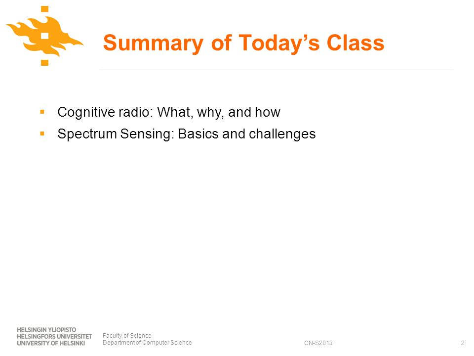 CN-S2013 Cognitive radio: What, why, and how Spectrum Sensing: Basics and challenges Summary of Todays Class 2 Faculty of Science Department of Computer Science