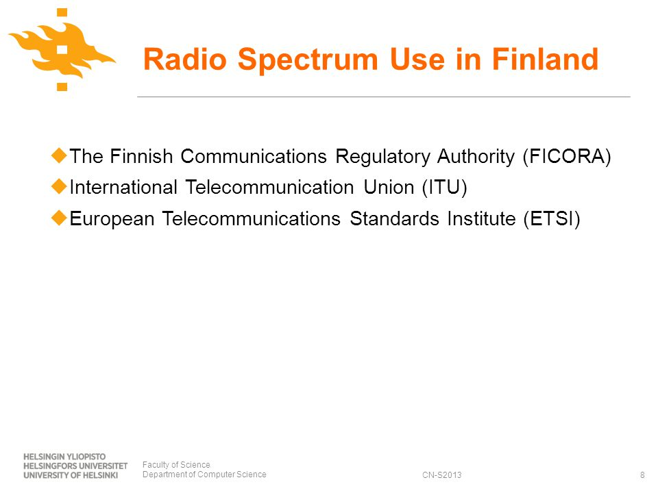 CN-S2013 The Finnish Communications Regulatory Authority (FICORA) International Telecommunication Union (ITU) European Telecommunications Standards Institute (ETSI) Radio Spectrum Use in Finland Faculty of Science Department of Computer Science8