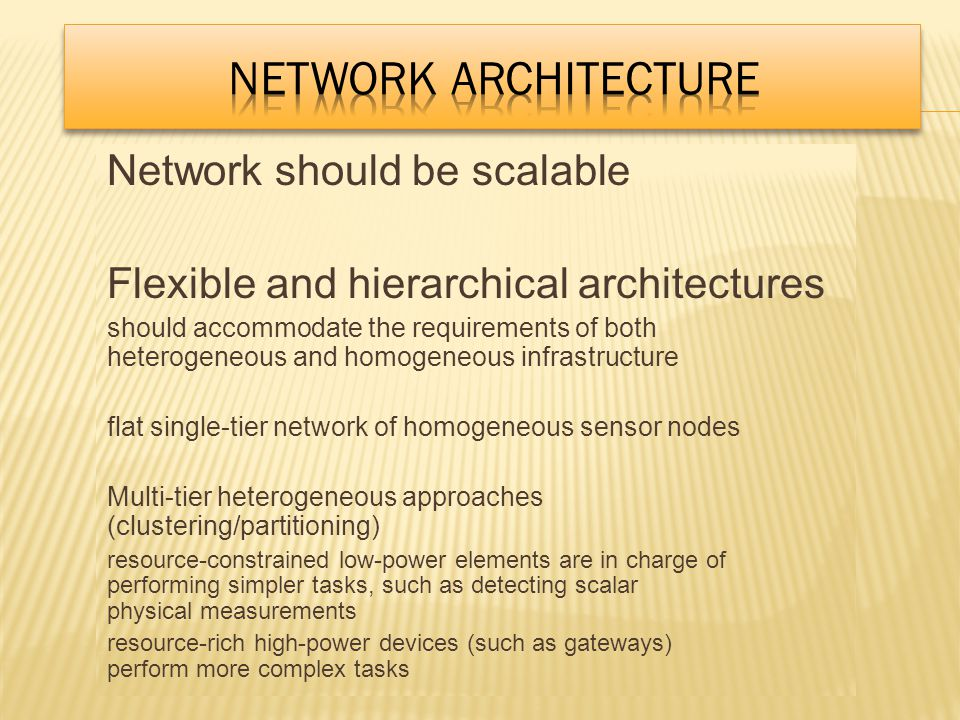 Network should be scalable Flexible and hierarchical architectures should accommodate the requirements of both heterogeneous and homogeneous infrastructure flat single-tier network of homogeneous sensor nodes Multi-tier heterogeneous approaches (clustering/partitioning) resource-constrained low-power elements are in charge of performing simpler tasks, such as detecting scalar physical measurements resource-rich high-power devices (such as gateways) perform more complex tasks