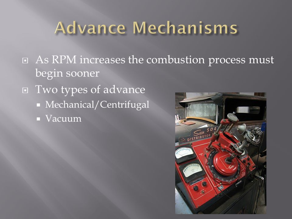 As RPM increases the combustion process must begin sooner Two types of advance Mechanical/Centrifugal Vacuum