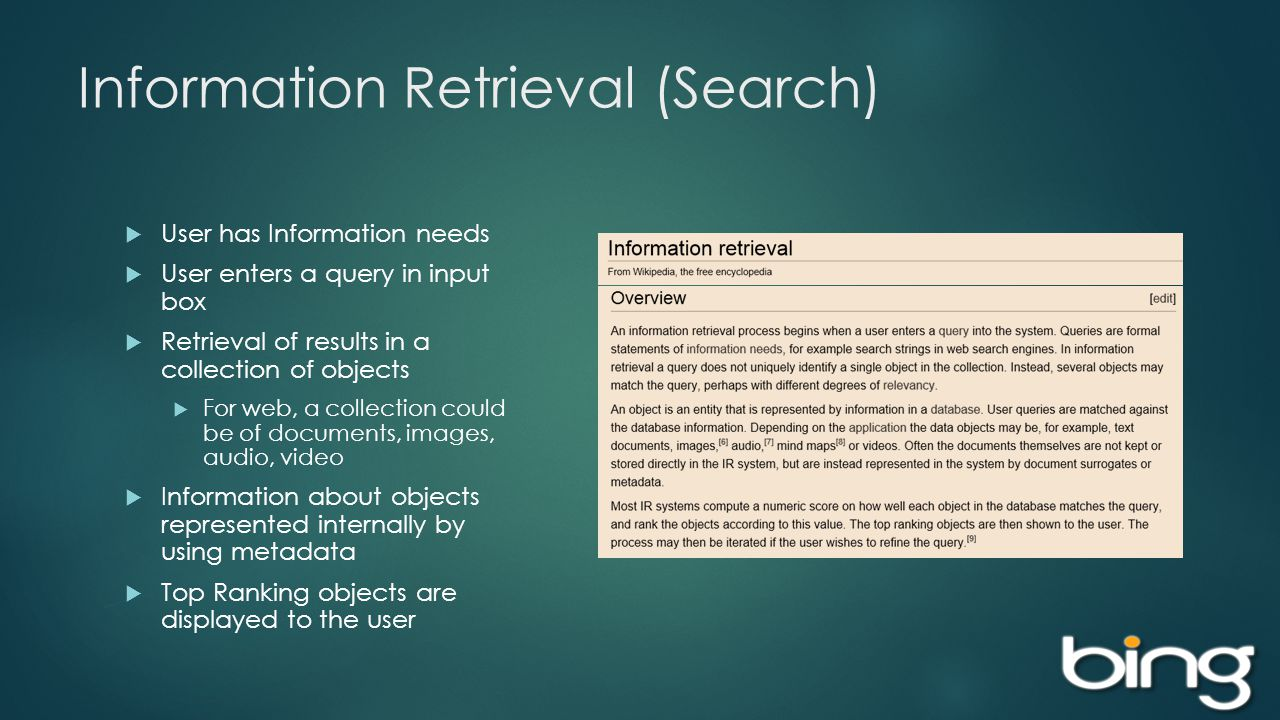 Information Retrieval (Search) User has Information needs User enters a query in input box Retrieval of results in a collection of objects For web, a collection could be of documents, images, audio, video Information about objects represented internally by using metadata Top Ranking objects are displayed to the user