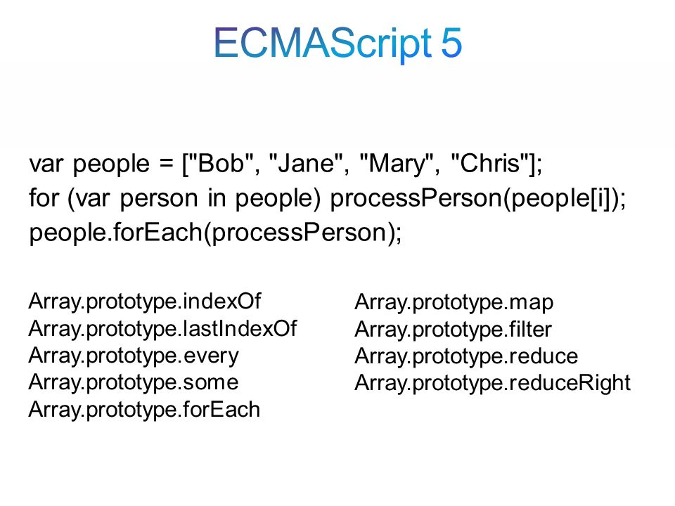 var people = [ Bob , Jane , Mary , Chris ]; for (var person in people) processPerson(people[i]); people.forEach(processPerson); Array.prototype.indexOf Array.prototype.lastIndexOf Array.prototype.every Array.prototype.some Array.prototype.forEach Array.prototype.map Array.prototype.filter Array.prototype.reduce Array.prototype.reduceRight